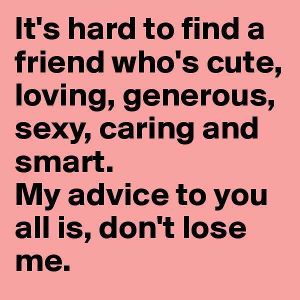 It's hard to find a friend who's cute, loving, generous, sexy, caring and smart.  My advice to you all is, don't lose me.
