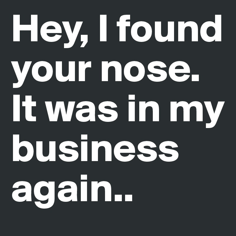 Hey, I found your nose. It was in my business again..
