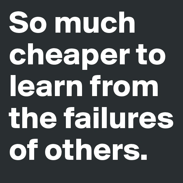 So much cheaper to learn from the failures of others.