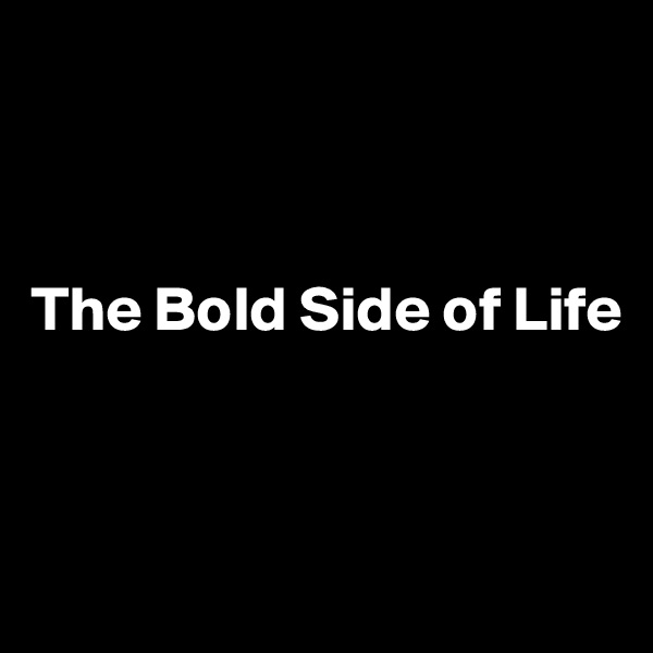The Bold Side of Life