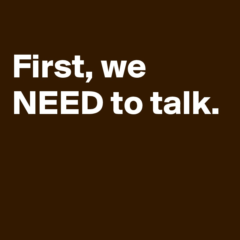First, we NEED to talk.