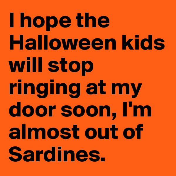 I hope the Halloween kids will stop ringing at my door soon, I'm almost out of Sardines.
