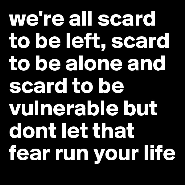 we're all scard to be left, scard to be alone and scard to be vulnerable but dont let that fear run your life