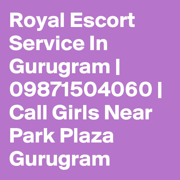 Royal Escort Service In Gurugram | 09871504060 | Call Girls Near Park Plaza Gurugram