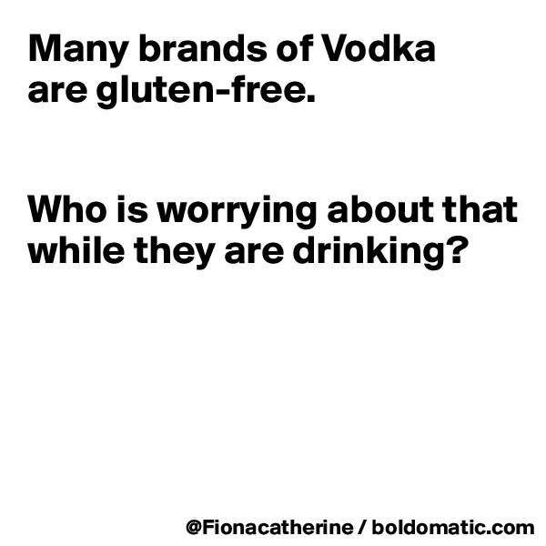 Many brands of Vodka are gluten-free.    Who is worrying about that while they are drinking?