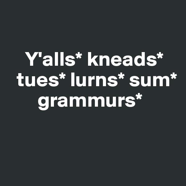 Y'alls* kneads*    tues* lurns* sum*             grammurs*