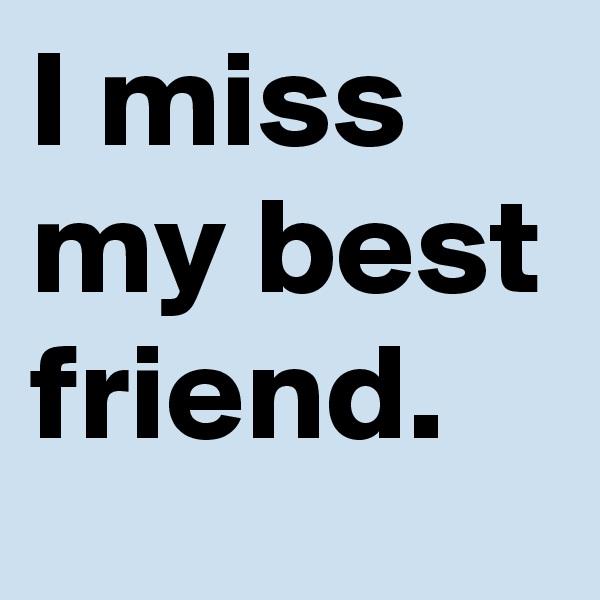 I miss my best friend.