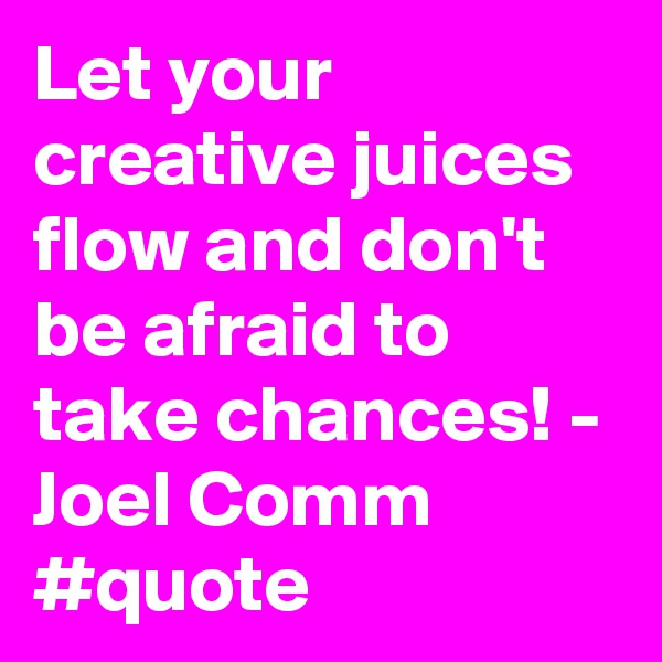 Let your creative juices flow and don't be afraid to take chances! - Joel Comm  #quote