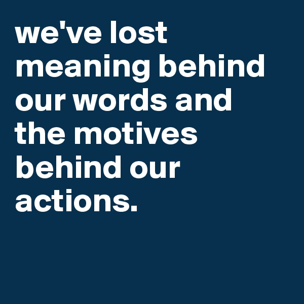 we've lost meaning behind our words and the motives behind our actions.