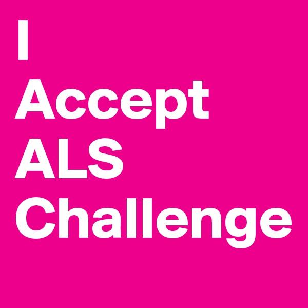 I  Accept ALS  Challenge