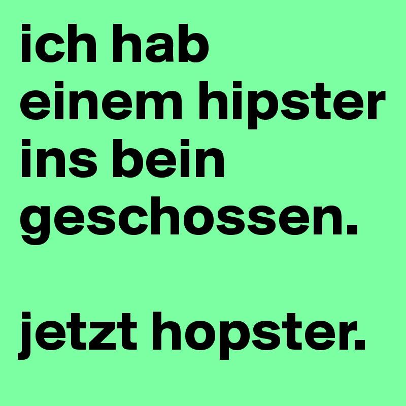 ich hab einem hipster ins bein geschossen.   jetzt hopster.
