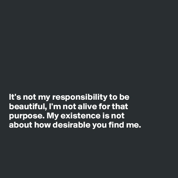 It's not my responsibility to be beautiful, I'm not alive for that purpose. My existence is not about how desirable you find me.
