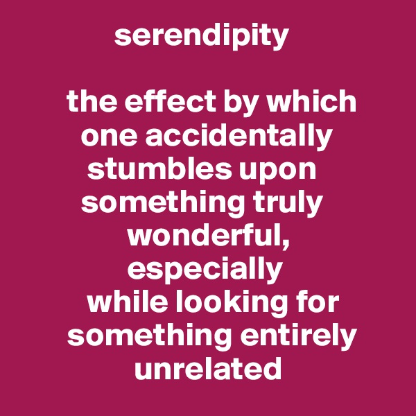 serendipity          the effect by which          one accidentally           stumbles upon          something truly                 wonderful,                 especially            while looking for        something entirely                  unrelated