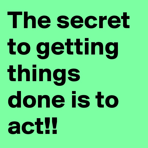 The secret to getting things done is to act!!