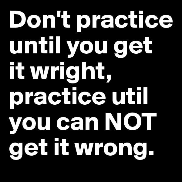 Don't practice until you get it wright, practice util you can NOT get it wrong.