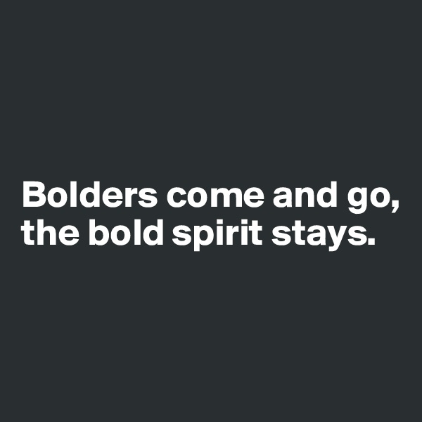 Bolders come and go, the bold spirit stays.