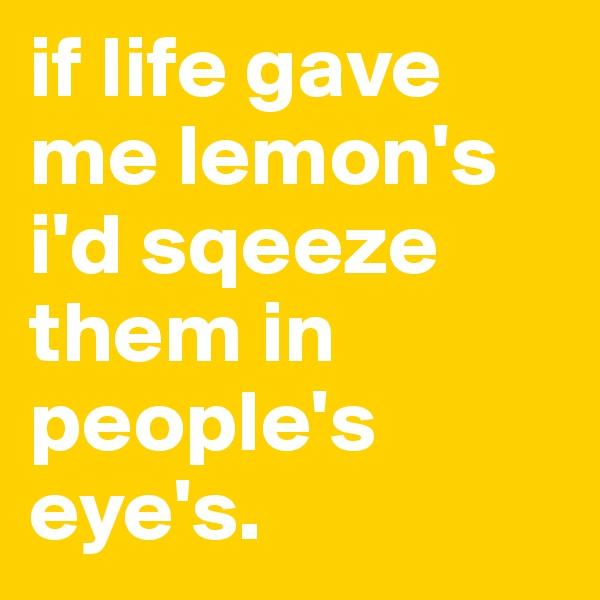 if life gave me lemon's     i'd sqeeze them in people's eye's.
