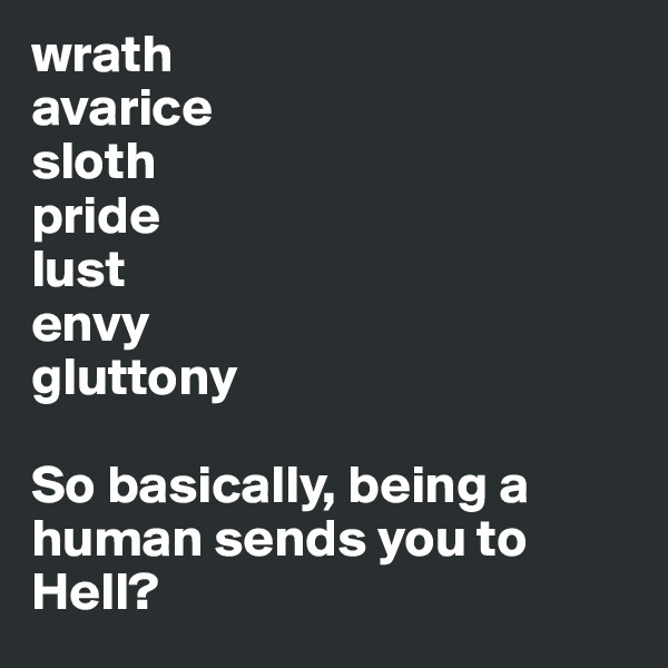 wrath avarice sloth pride lust envy gluttony  So basically, being a human sends you to Hell?