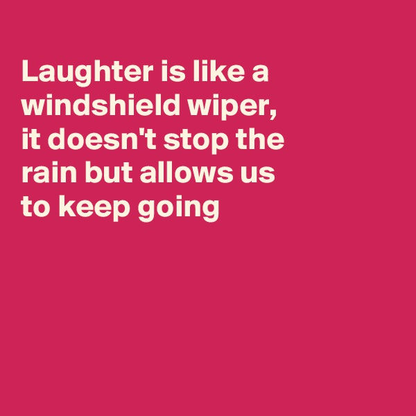 Laughter is like a windshield wiper,  it doesn't stop the rain but allows us to keep going