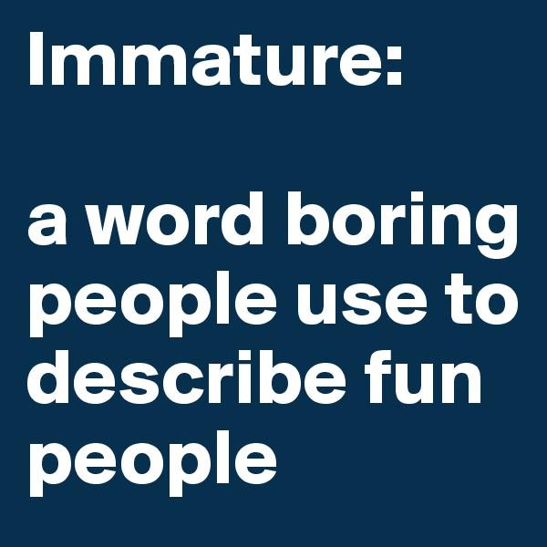 Immature:  a word boring people use to describe fun people