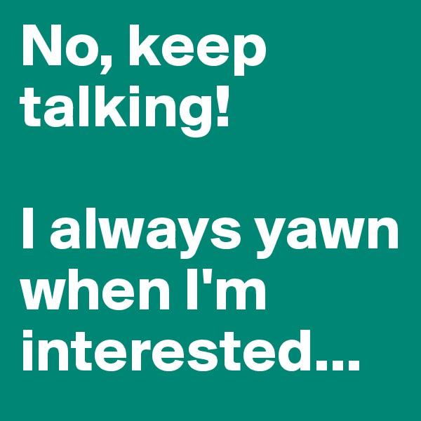 No, keep talking!  I always yawn when I'm interested...