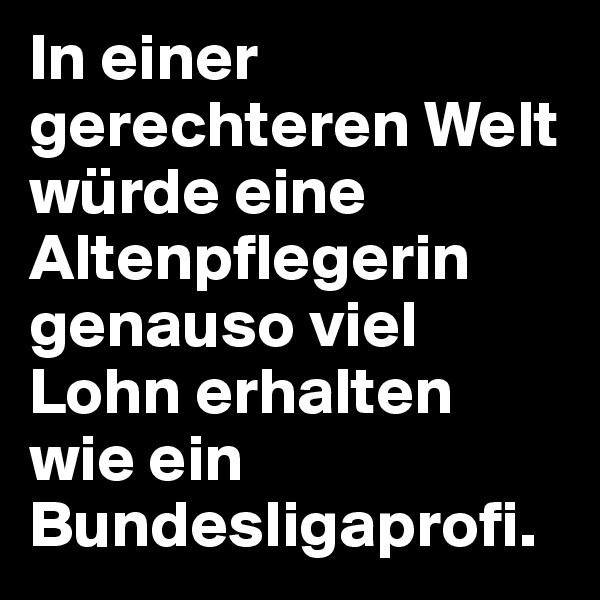 In einer gerechteren Welt würde eine Altenpflegerin genauso viel Lohn erhalten wie ein Bundesligaprofi.