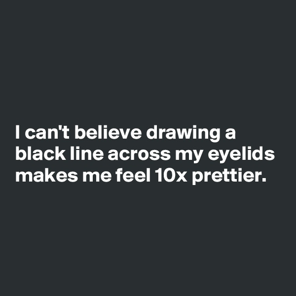 I can't believe drawing a black line across my eyelids makes me feel 10x prettier.