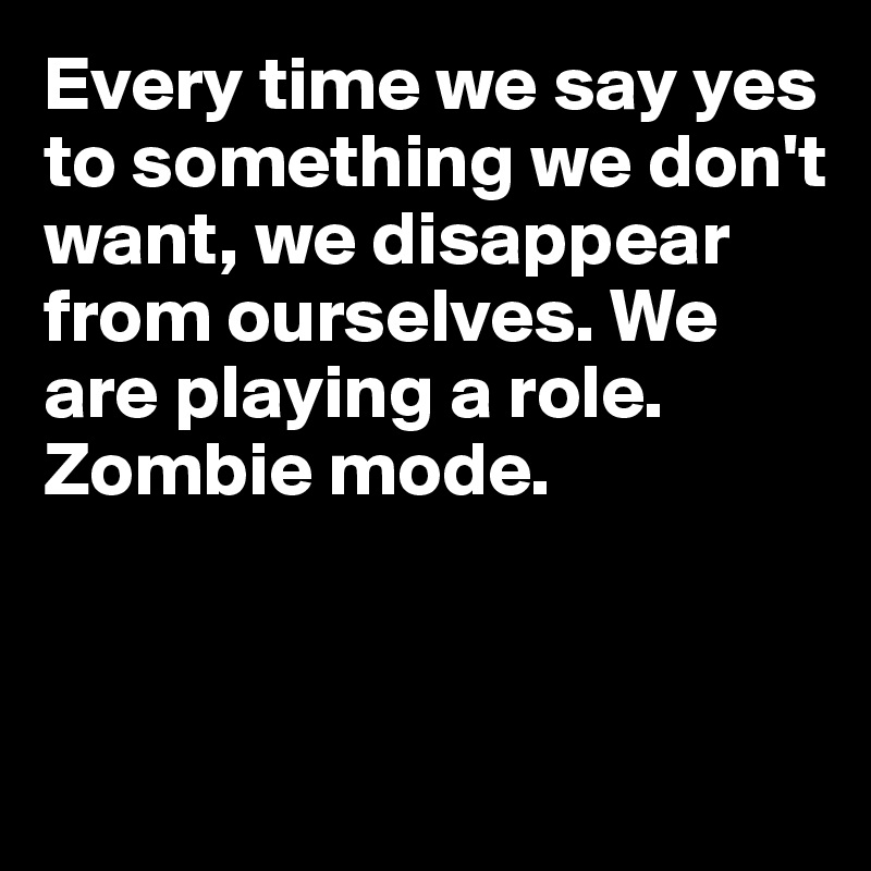 Every time we say yes to something we don't want, we disappear from ourselves. We are playing a role.  Zombie mode.