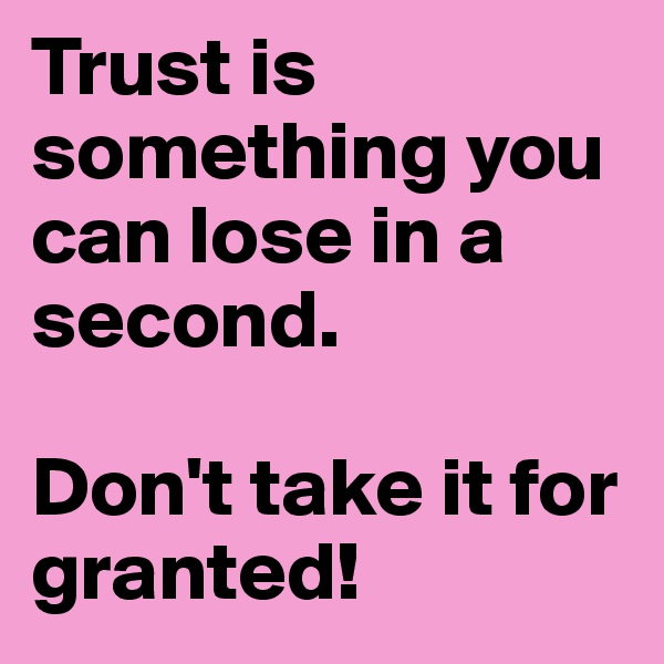 Trust is something you can lose in a second.  Don't take it for granted!