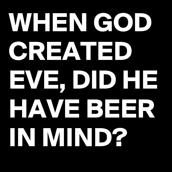 WHEN GOD CREATED EVE, DID HE HAVE BEER IN MIND?