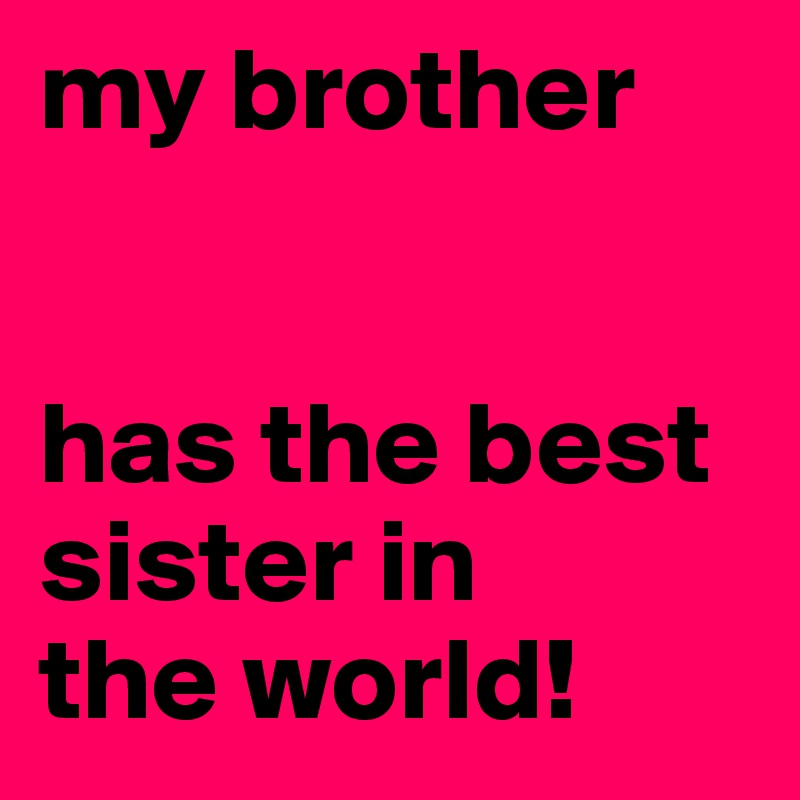 My Brother Has The Best Sister In The World Post By Izzi On