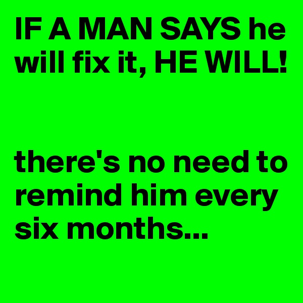 IF A MAN SAYS he will fix it, HE WILL!   there's no need to remind him every six months...