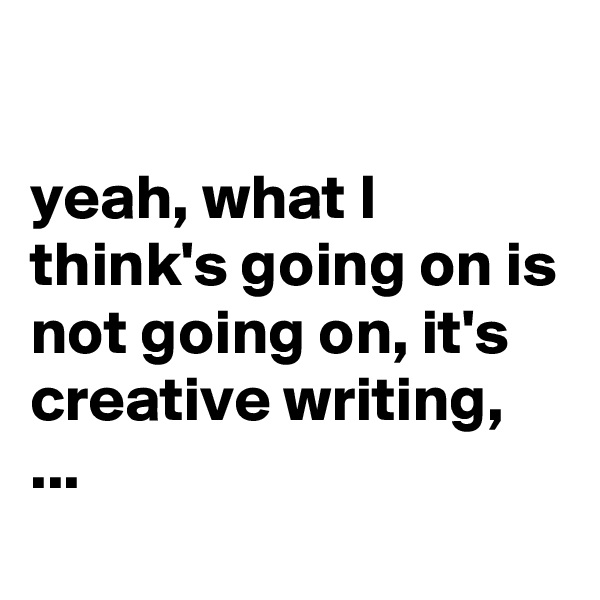 yeah, what I think's going on is not going on, it's creative writing, ...
