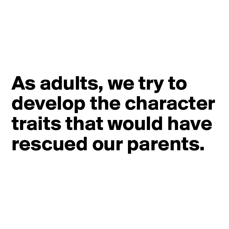 As adults, we try to develop the character traits that would have rescued our parents.
