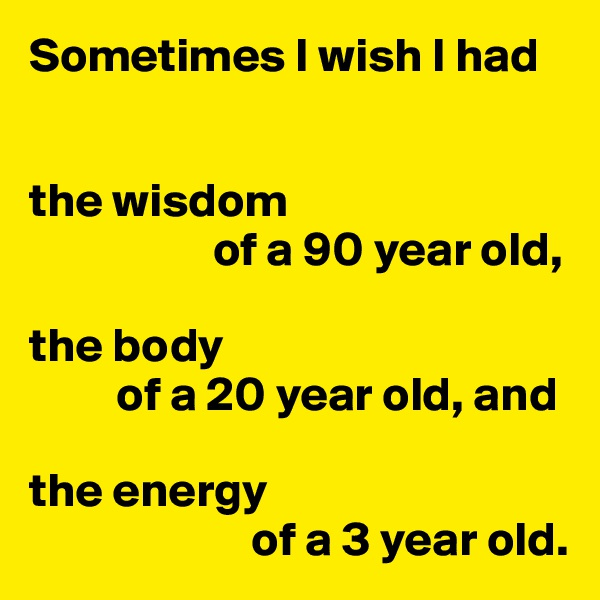 Sometimes I wish I had   the wisdom                    of a 90 year old,  the body          of a 20 year old, and  the energy                        of a 3 year old.
