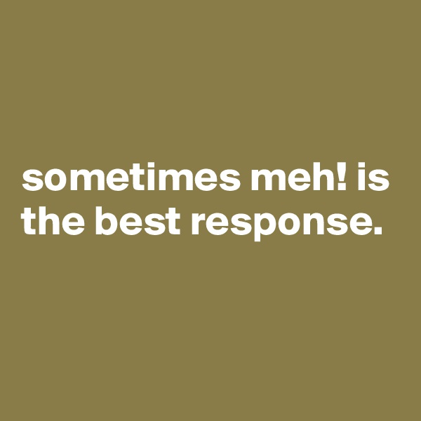 sometimes meh! is the best response.