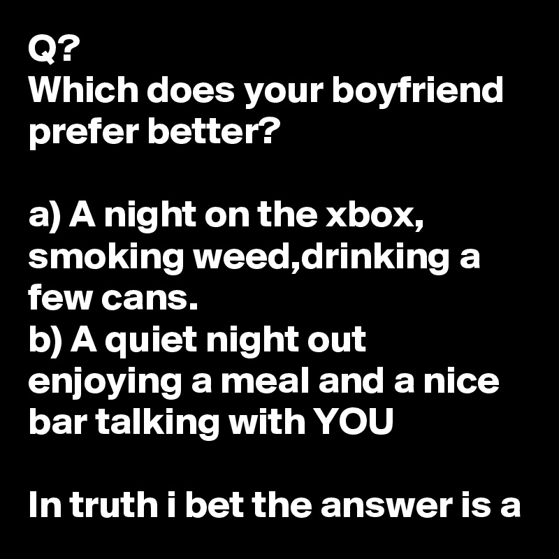 Q? Which does your boyfriend prefer better?  a) A night on the xbox, smoking weed,drinking a few cans. b) A quiet night out enjoying a meal and a nice bar talking with YOU  In truth i bet the answer is a