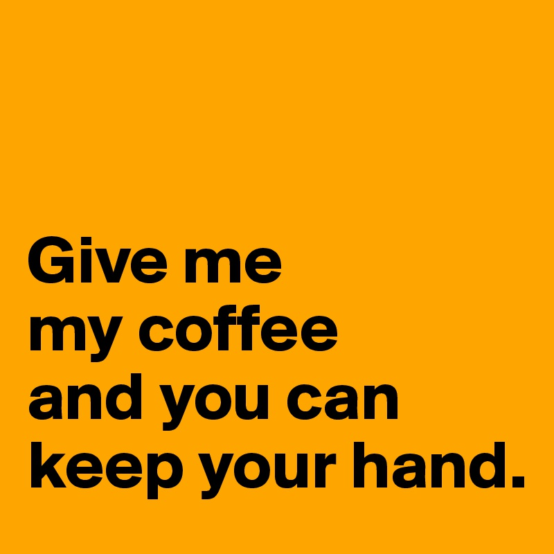 Give me  my coffee  and you can keep your hand.