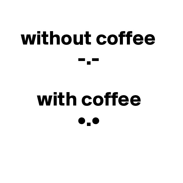 without coffee                  -.-         with coffee                  •.•