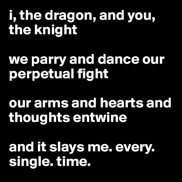 i, the dragon, and you, the knight  we parry and dance our perpetual fight  our arms and hearts and thoughts entwine  and it slays me. every. single. time.