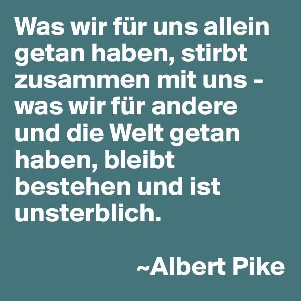 Was wir für uns allein getan haben, stirbt zusammen mit uns - was wir für andere und die Welt getan haben, bleibt bestehen und ist unsterblich.                         ~Albert Pike