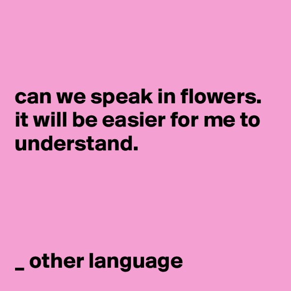 can we speak in flowers.  it will be easier for me to understand.     _ other language