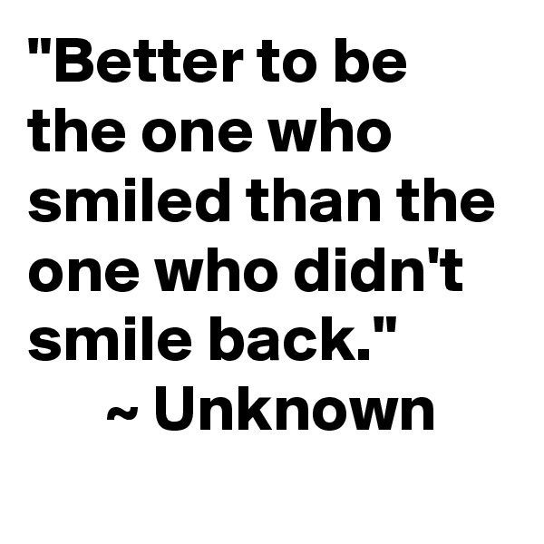"""""""Better to be the one who smiled than the one who didn't smile back.""""       ~ Unknown"""