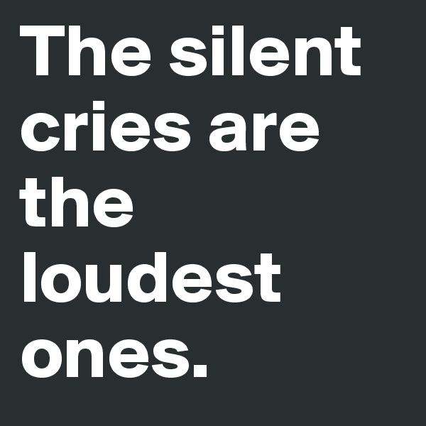 The silent cries are the loudest ones.
