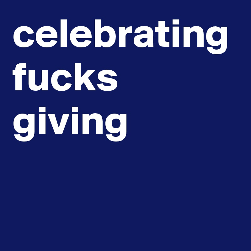 celebrating fucks giving