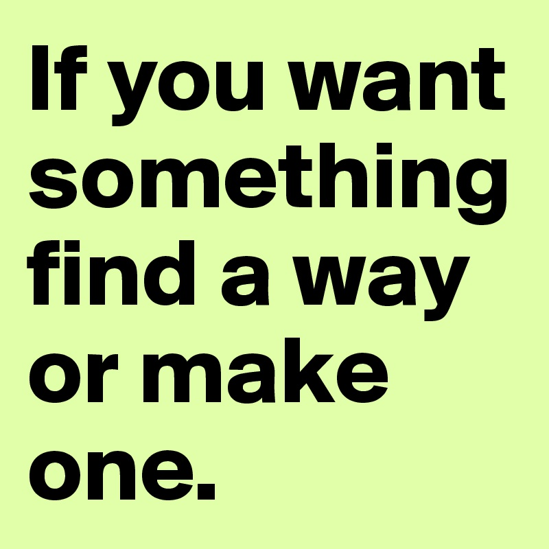If you want something find a way or make one.