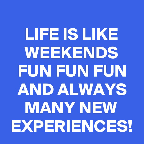 LIFE IS LIKE          WEEKENDS        FUN FUN FUN     AND ALWAYS         MANY NEW      EXPERIENCES!