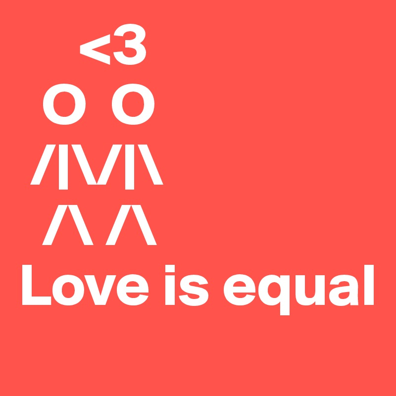 <3   O  O   /|\/|\    /\ /\  Love is equal