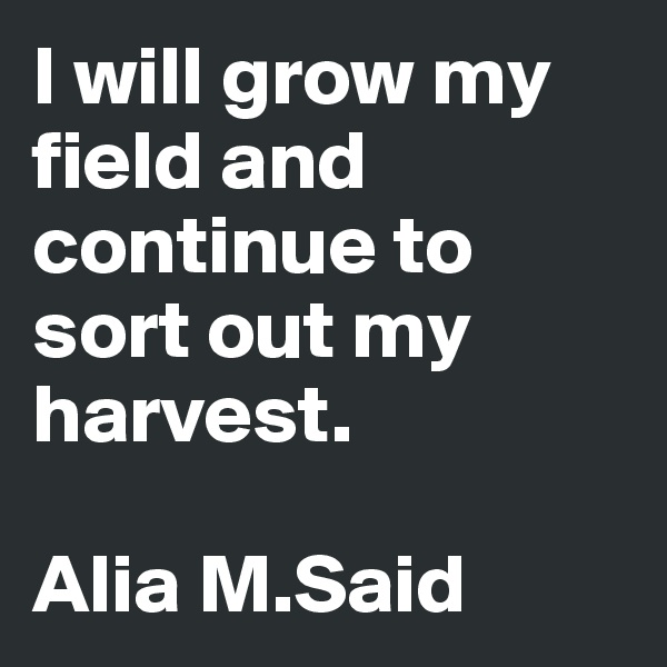 I will grow my field and continue to sort out my harvest.  Alia M.Said