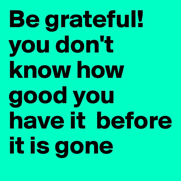 Be grateful! you don't know how good you have it  before it is gone